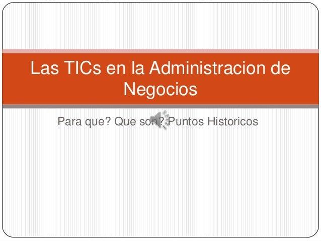 Las TICs en la Administracion de           Negocios   Para que? Que son? Puntos Historicos