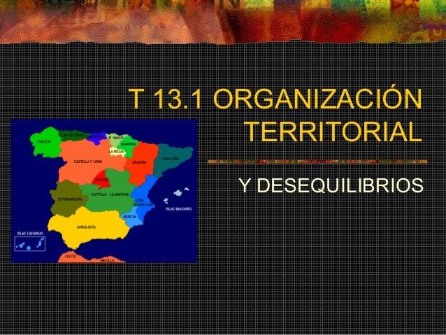 T 13.1 ORGANIZACIÓN TERRITORIAL Y DESEQUILIBRIOS