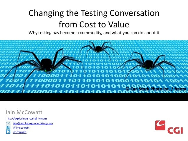 Changing the Testing Conversation from Cost to Value Why testing has become a commodity, and what you can do about it  © C...