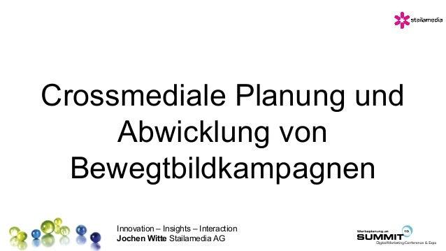 Innovation – Insights – Interaction Jochen Witte Stailamedia AG Crossmediale Planung und Abwicklung von Bewegtbildkampagnen