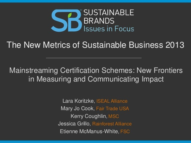 The New Metrics of Sustainable Business 2013 Mainstreaming Certification Schemes: New Frontiers in Measuring and Communica...