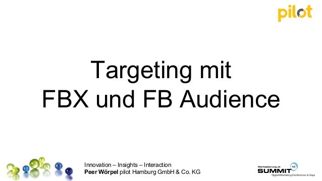 Innovation – Insights – Interaction Peer Wörpel pilot Hamburg GmbH & Co. KG Targeting mit FBX und FB Audience