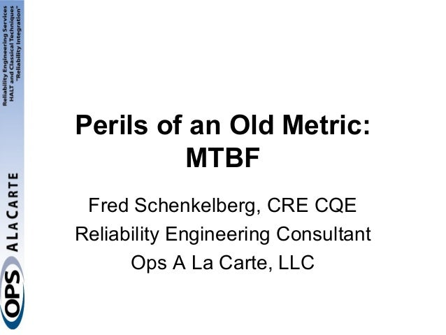 Perils of an Old Metric:         MTBF Fred Schenkelberg, CRE CQEReliability Engineering Consultant      Ops A La Carte, LLC