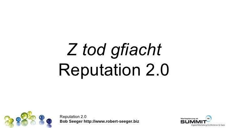 Z tod gfiachtReputation 2.0Reputation 2.0Bob Seeger http://www.robert-seeger.biz