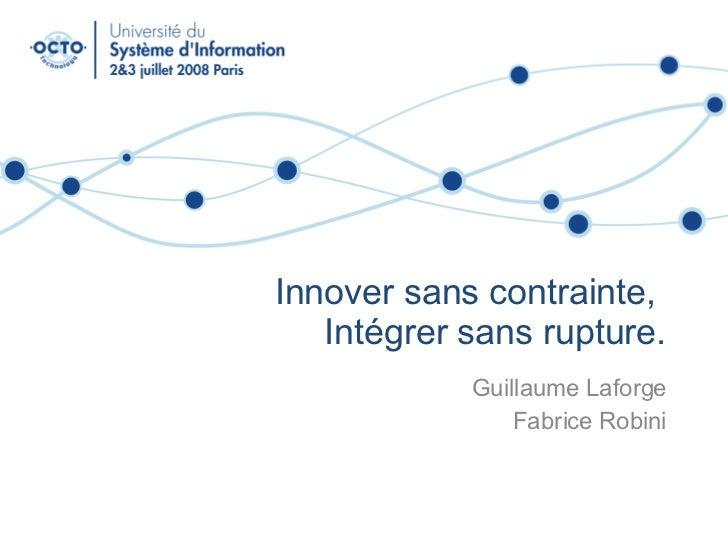 Innover sans contrainte,  Intégrer sans rupture. Guillaume Laforge Fabrice Robini