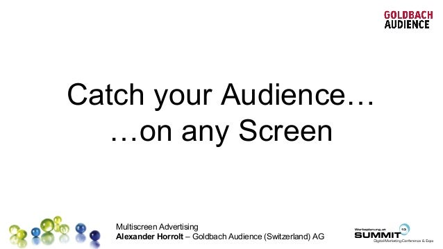 Multiscreen Advertising Alexander Horrolt – Goldbach Audience (Switzerland) AG Catch your Audience… …on any Screen