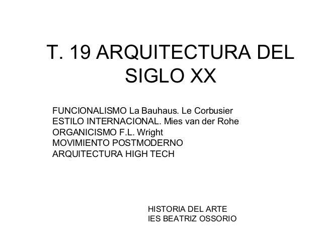 T. 19 ARQUITECTURA DELSIGLO XXFUNCIONALISMO La Bauhaus. Le CorbusierESTILO INTERNACIONAL. Mies van der RoheORGANICISMO F.L...