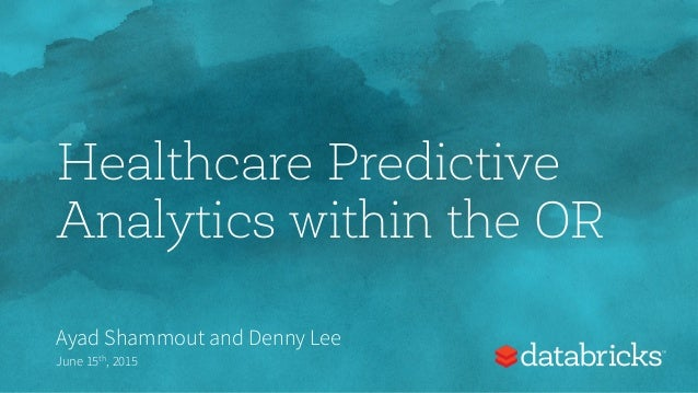 Healthcare Predictive Analytics within the OR Ayad Shammout and Denny Lee June 15th, 2015