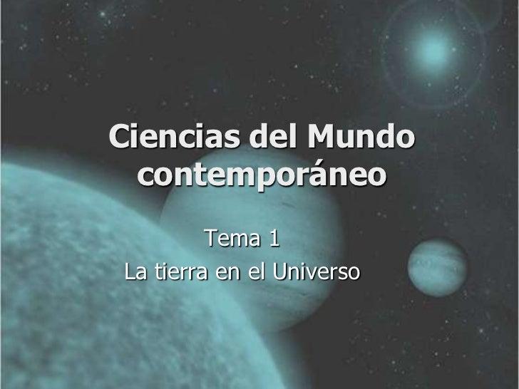 Ciencias del Mundo  contemporáneo         Tema 1La tierra en el Universo