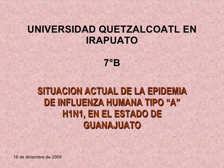 """UNIVERSIDAD QUETZALCOATL EN IRAPUATO 7°B SITUACION ACTUAL DE LA EPIDEMIA DE INFLUENZA HUMANA TIPO """"A"""" H1N1, EN EL ESTADO D..."""