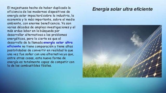 El majestuoso hecho de haber duplicado la eficiencia de los modernos dispositivos de energía solar impactará sobre la indu...