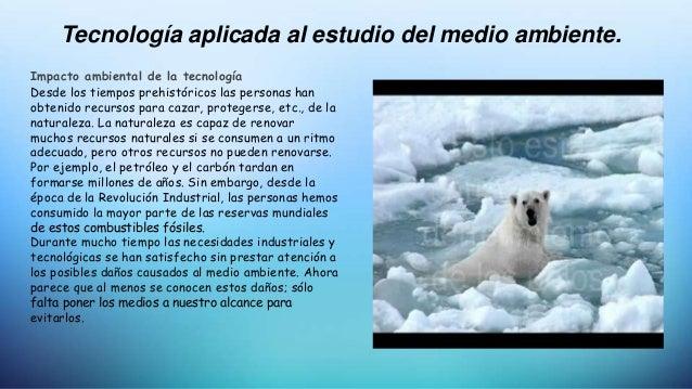 Tecnología aplicada al estudio del medio ambiente. Impacto ambiental de la tecnología Desde los tiempos prehistóricos las ...