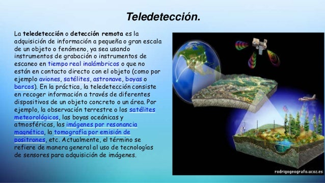 Teledetección. La teledetección o detección remota es la adquisición de información a pequeña o gran escala de un objeto o...