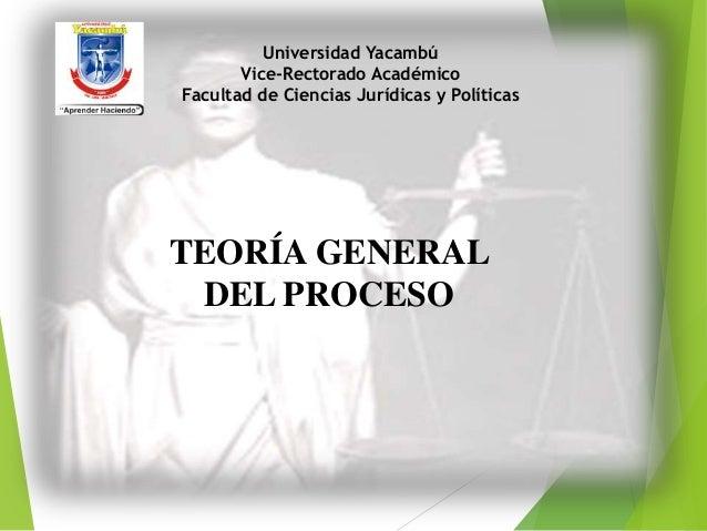 Universidad Yacambú Vice-Rectorado Académico Facultad de Ciencias Jurídicas y Políticas TEORÍA GENERAL DEL PROCESO
