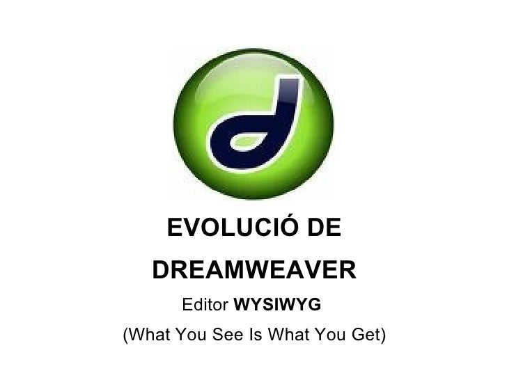 EVOLUCIÓ DE DREAMWEAVER Editor  WYSIWYG  (What You See Is What You Get)