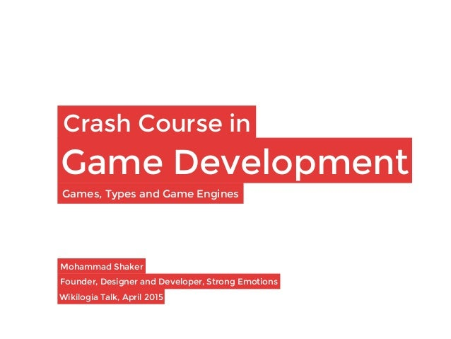 Crash Course in Game Development Mohammad Shaker  Founder, Designer and Developer, Strong Emotions Wikilogia Talk, April 2...