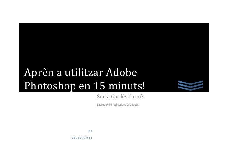 Aprèn a utilitzar AdobePhotoshop en 15 minuts!                      Sònia Gardés Garnés                      Laboratori d'...