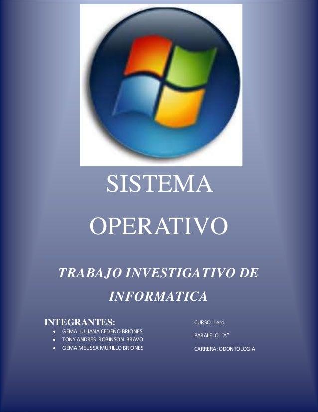 SISTEMA OPERATIVO TRABAJO INVESTIGATIVO DE INFORMATICA INTEGRANTES:  CURSO: 1ero  GEMA JULIANA CEDEÑO BRIONES TONY ANDRES ...