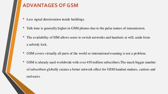 advantages and disadvantages of gsm Gsm and cdma are competing wireless technologies with gsm enjoying about  an 82%  or the height they can reach, giving one technology a distinct  advantage over the other  as to gsm limitations ,well 82% market share of  gsm vs.