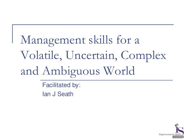 Management skills for a Volatile, Uncertain, Complex and Ambiguous World Facilitated by: Ian J Seath