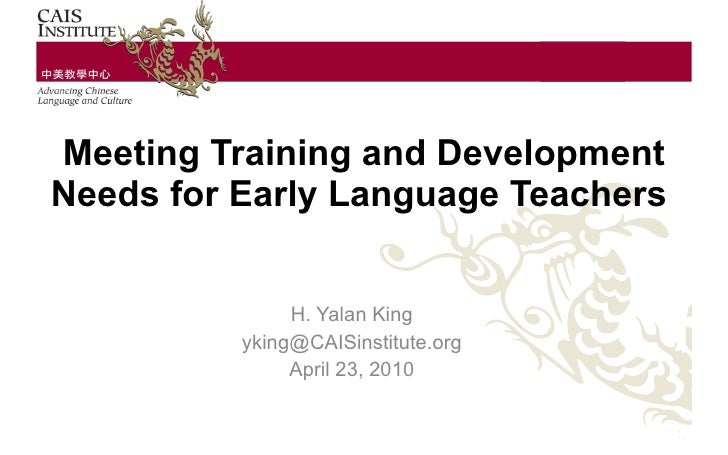 Meeting Training and Development Needs for Early Language Teachers   H. Yalan King [email_address] April 23, 2010