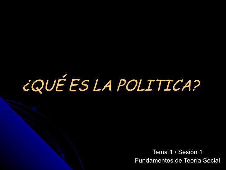 ¿QUÉ ES LA POLITICA?  Tema 1 / Sesión 1 Fundamentos de Teoría Social