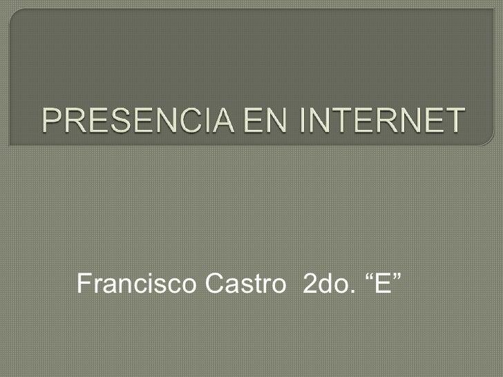 """PRESENCIA EN INTERNET<br />Francisco Castro  2do. """"E""""<br />"""