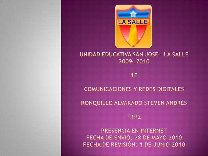 UNIDAD EDUCATIVA SAN JOSÉ – LA SALLE2009- 20101ECOMUNICACIONES Y REDES DIGITALESRonquillo Alvarado Steven AndrésT1P2Presen...