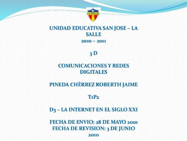 UNIDAD EDUCATIVA SAN JOSE – LA SALLE 2010 – 2011 3 D COMUNICACIONES Y REDES DIGITALES PINEDA CHÈRREZ ROBERTH JAIME T1P2 D3...