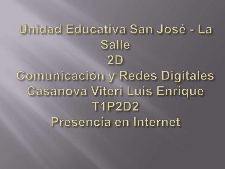 Unidad Educativa San José - La Salle2DComunicación y Redes DigitalesCasanova Viteri Luis EnriqueT1P2D2Presencia en Interne...