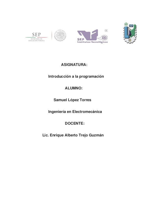 ASIGNATURA: Introducción a la programación ALUMNO: Samuel López Torres Ingeniería en Electromecánica DOCENTE: Lic. Enrique...