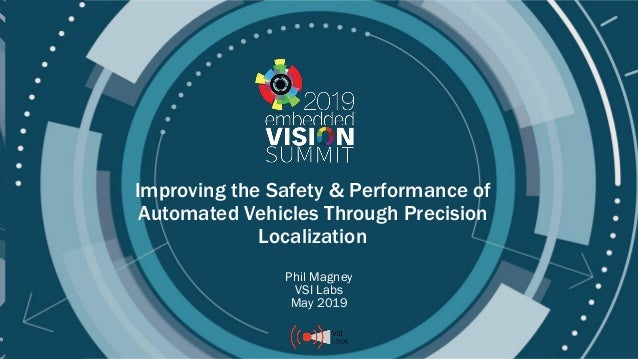 © 2019 VSI Labs Improving the Safety & Performance of Automated Vehicles Through Precision Localization Phil Magney VSI La...