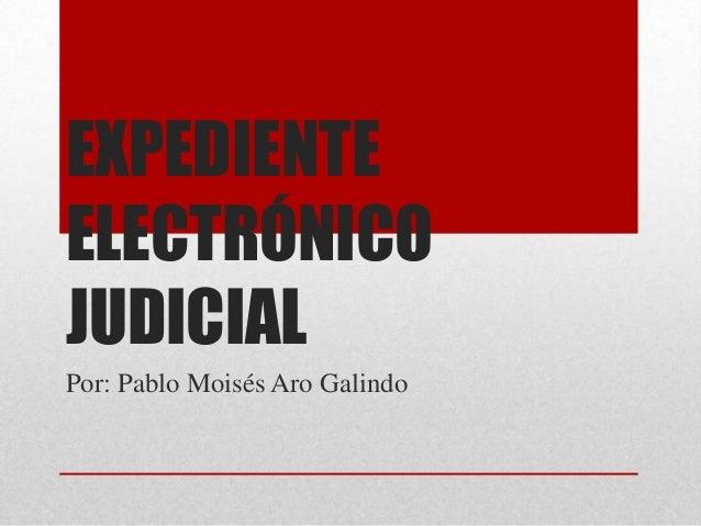 EXPEDIENTEELECTRÓNICOJUDICIALPor: Pablo Moisés Aro Galindo