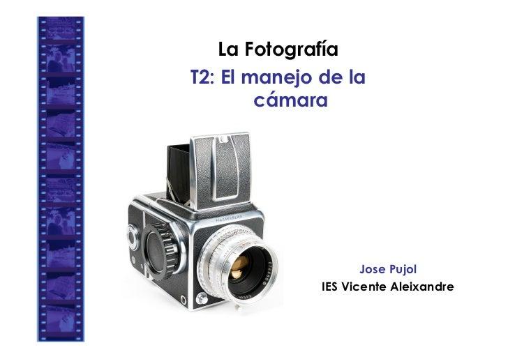 La FotografíaT2: El manejo de la        cámara                     Jose Pujol              IES Vicente Aleixandre