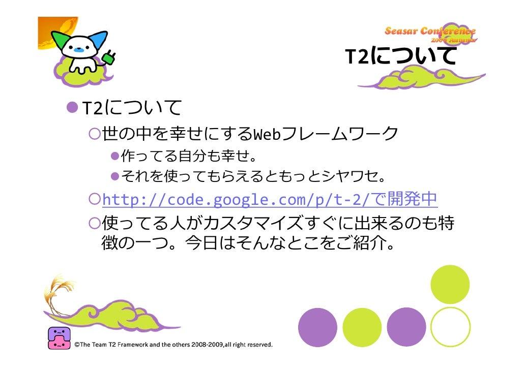 T2について  T2について  世の中を幸せにするWebフレームワーク   作ってる⾃分も幸せ。   それを使ってもらえるともっとシヤワセ。  http://code.google.com/p/t‐2/で開発中  使ってる⼈がカスタマイズすぐに...