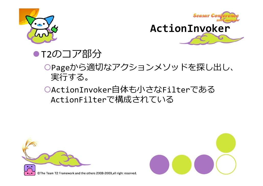ActionInvoker  T2のコア部分  Pageから適切なアクションメソッドを探し出し、  実⾏する。  ActionInvoker⾃体も⼩さなFilterである  ActionFilterで構成されている