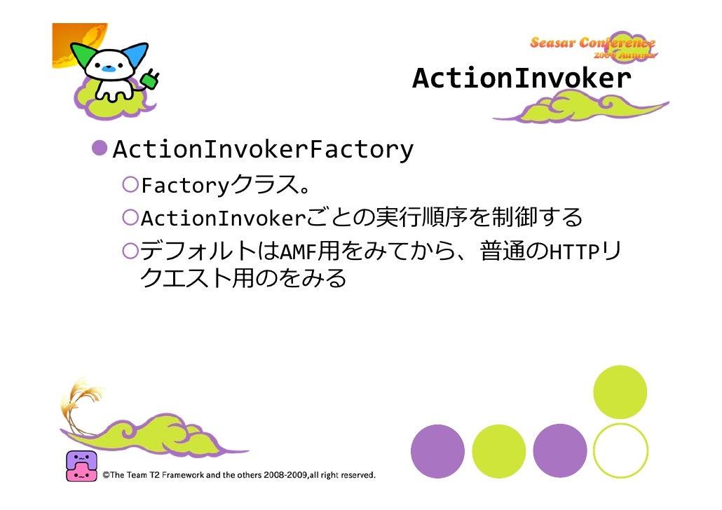 ActionInvoker  ActionInvokerFactory  Factoryクラス。  ActionInvokerごとの実⾏順序を制御する  デフォルトはAMF⽤をみてから、普通のHTTPリ  クエスト⽤のをみる