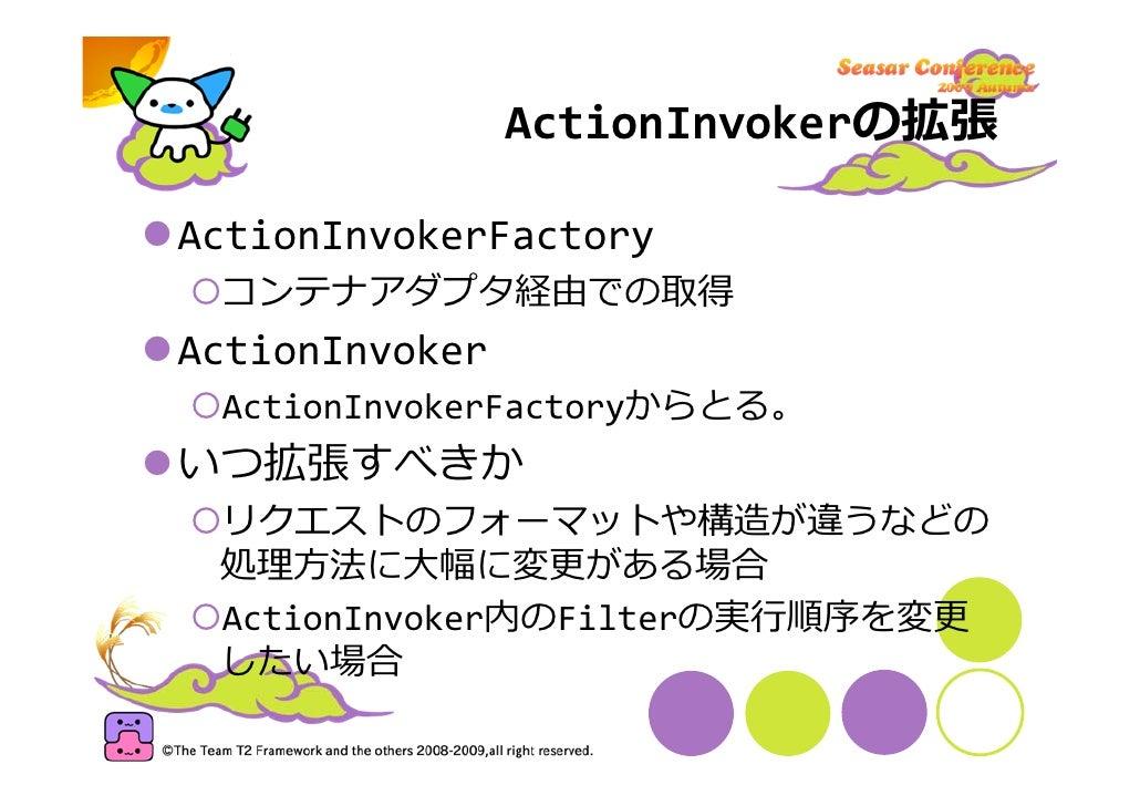 ActionInvokerの拡張  ActionInvokerFactory  コンテナアダプタ経由での取得 ActionInvoker  ActionInvokerFactoryからとる。 いつ拡張すべきか  リクエストのフォーマットや構造が...