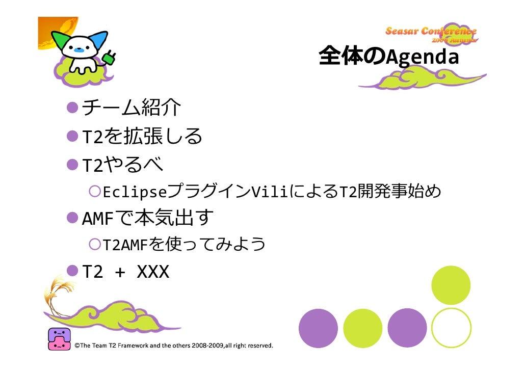 全体のAgenda  チーム紹介 T2を拡張しる T2やるべ  EclipseプラグインViliによるT2開発事始め AMFで本気出す  T2AMFを使ってみよう T2+XXX