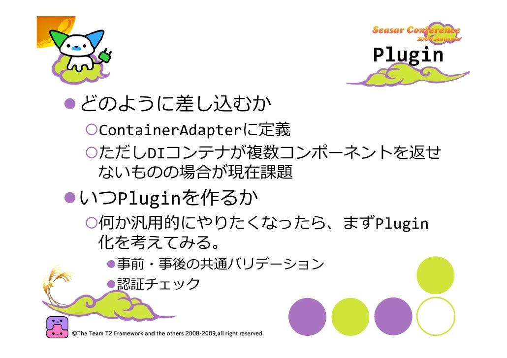 Plugin  どのように差し込むか  ContainerAdapterに定義  ただしDIコンテナが複数コンポーネントを返せ  ないものの場合が現在課題 いつPluginを作るか  何か汎⽤的にやりたくなったら、まずPlugin  化を考えて...
