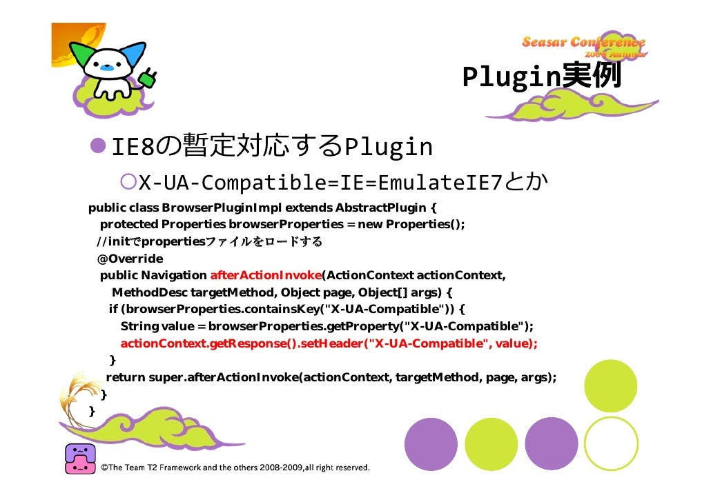 Plugin実例     IE8の暫定対応するPlugin         X‐UA‐Compatible=IE=EmulateIE7とか public class BrowserPluginImpl extends AbstractPlugi...