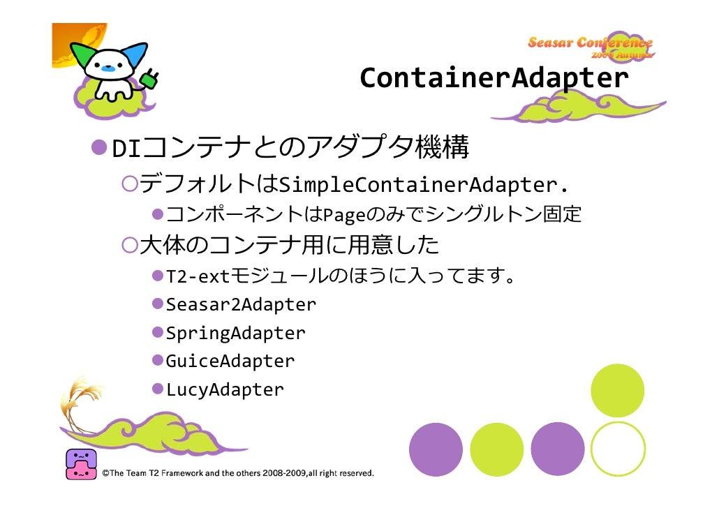 ContainerAdapter  DIコンテナとのアダプタ機構  デフォルトはSimpleContainerAdapter.   コンポーネントはPageのみでシングルトン固定  ⼤体のコンテナ⽤に⽤意した   T2‐extモジュールのほうに...