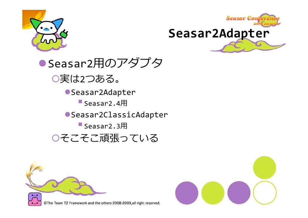 Seasar2Adapter  Seasar2⽤のアダプタ  実は2つある。   Seasar2Adapter     Seasar2.4⽤   Seasar2ClassicAdapter     Seasar2.3⽤  そこそこ頑張っている