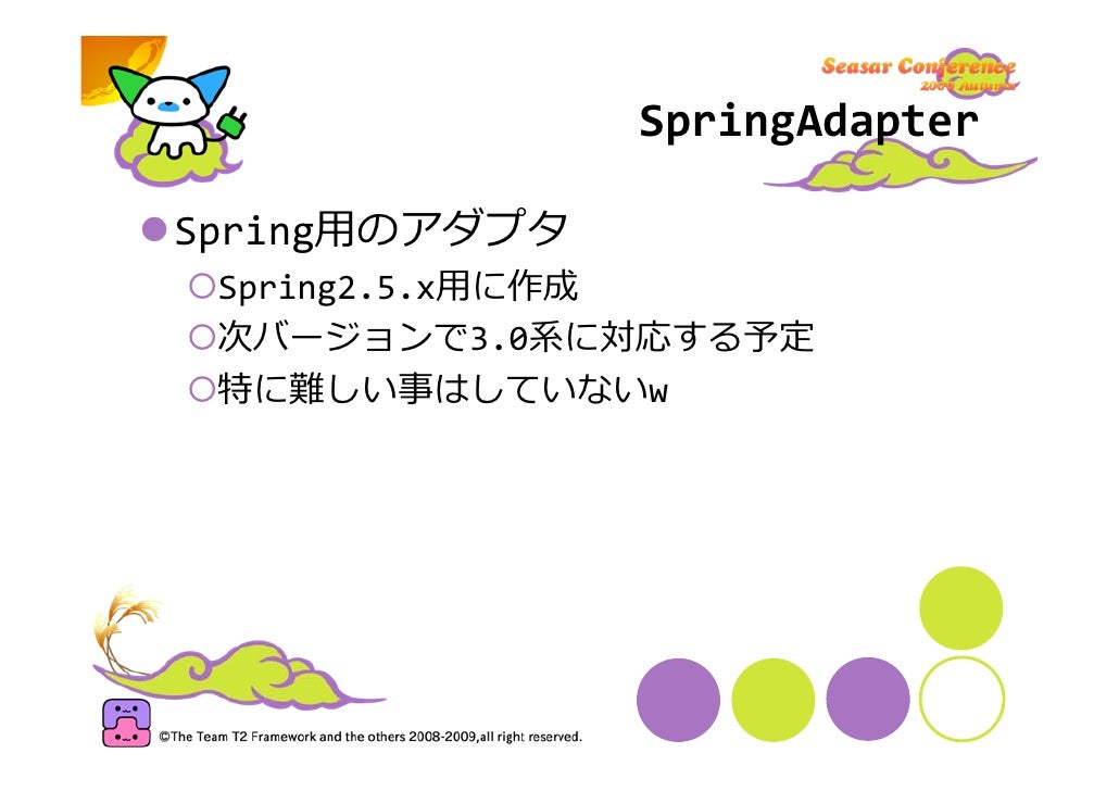 SpringAdapter  Spring⽤のアダプタ  Spring2.5.x⽤に作成  次バージョンで3.0系に対応する予定  特に難しい事はしていないw