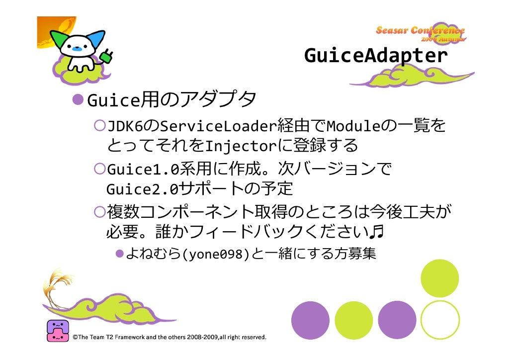 GuiceAdapter  Guice⽤のアダプタ  JDK6のServiceLoader経由でModuleの⼀覧を  とってそれをInjectorに登録する  Guice1.0系⽤に作成。次バージョンで  Guice2.0サポートの予定  複...