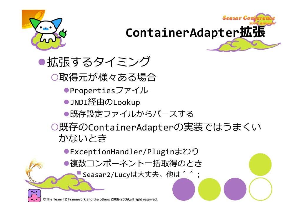 ContainerAdapter拡張  拡張するタイミング  取得元が様々ある場合   Propertiesファイル   JNDI経由のLookup   既存設定ファイルからパースする 既存のContainerAdapterの実装ではうまくい ...