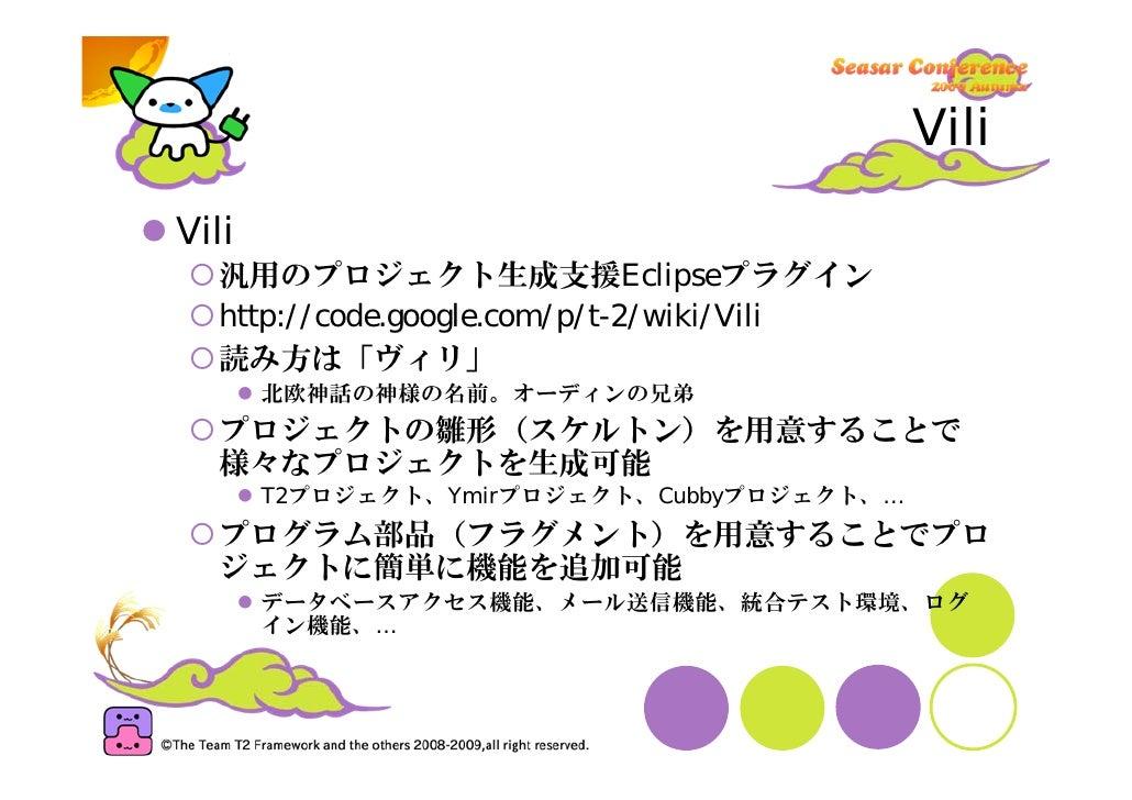 Vili Vili   汎用のプロジェクト生成支援Eclipseプラグイン   http://code.google.com/p/t-2/wiki/Vili   読み方は「ヴィリ」        北欧神話の神様の名前。オーディンの兄弟   プロ...