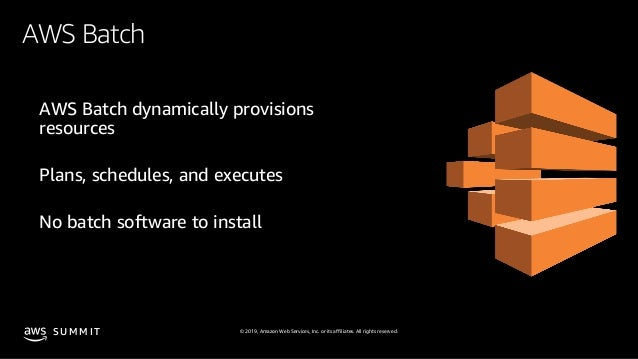 © 2019, Amazon Web Services, Inc. or its affiliates. All rights reserved.S U M M I T AWS Batch AWS Batch dynamically provi...