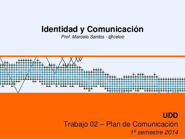 Identidad y Comunicación Prof. Marcelo Santos - @celoo UDD Trabajo 02 – Plan de Comunicación 1º semestre 2014