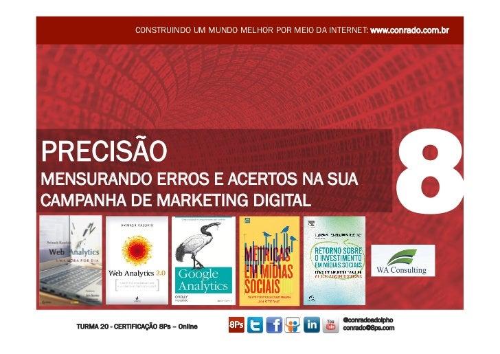CONSTRUINDO UM MUNDO MELHOR POR MEIO DA INTERNET: www.conrado.com.brPRECISÃOMENSURANDO ERROS E ACERTOS NA SUACAMPANHA DE M...